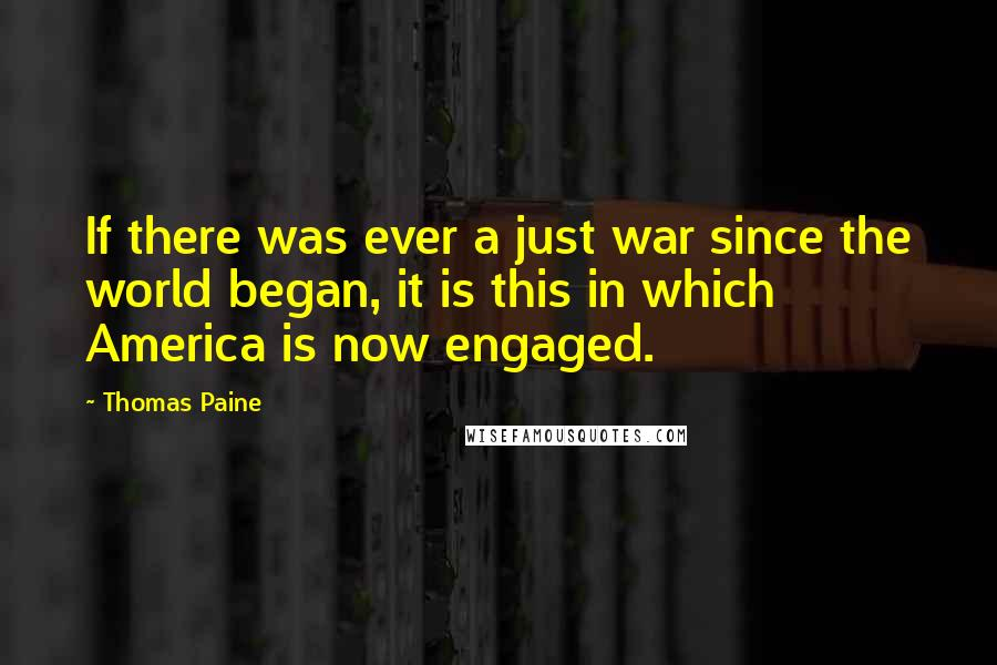 Thomas Paine quotes: If there was ever a just war since the world began, it is this in which America is now engaged.