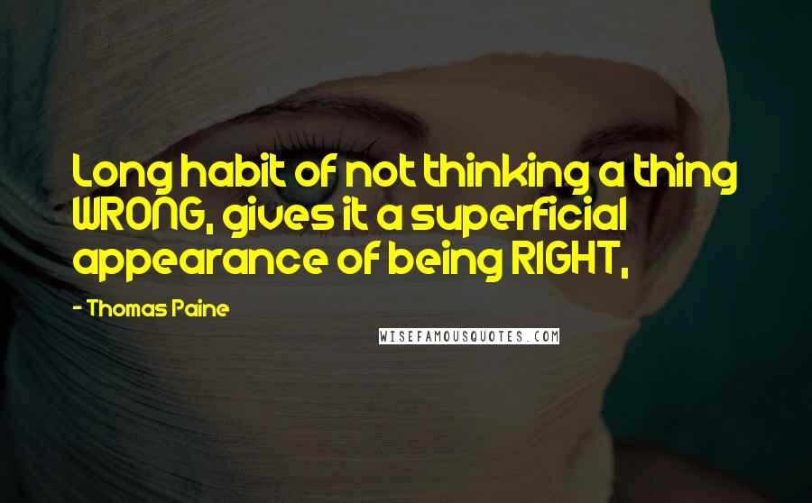 Thomas Paine quotes: Long habit of not thinking a thing WRONG, gives it a superficial appearance of being RIGHT,