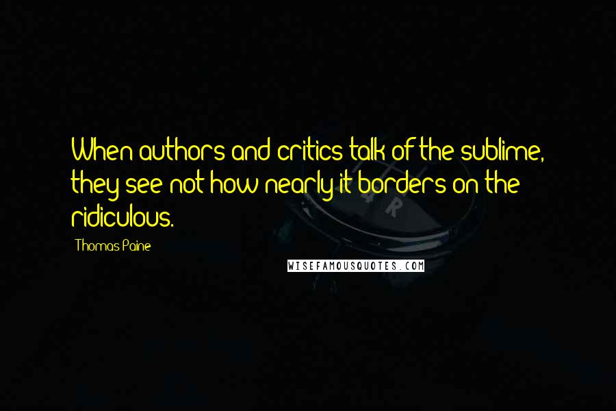 Thomas Paine quotes: When authors and critics talk of the sublime, they see not how nearly it borders on the ridiculous.