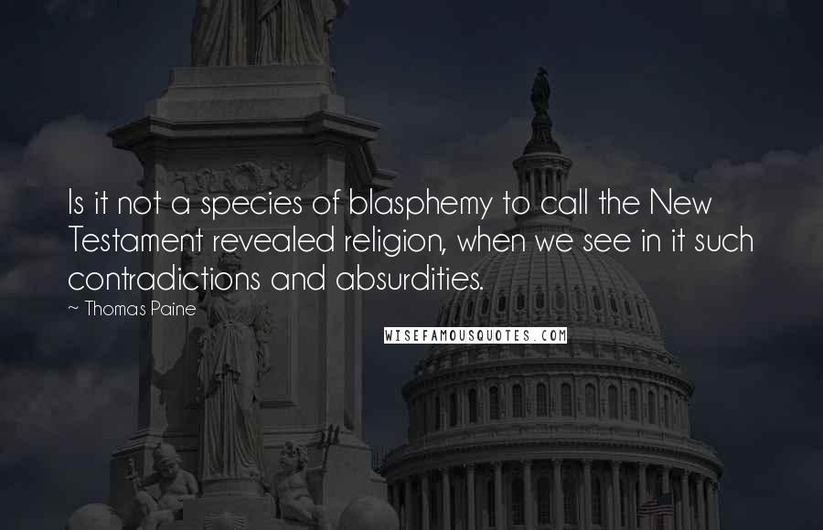 Thomas Paine quotes: Is it not a species of blasphemy to call the New Testament revealed religion, when we see in it such contradictions and absurdities.