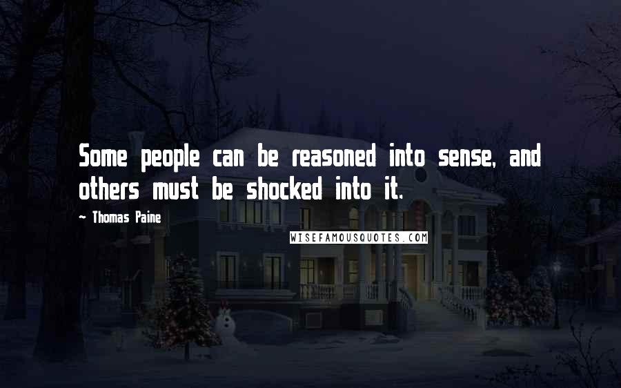 Thomas Paine quotes: Some people can be reasoned into sense, and others must be shocked into it.