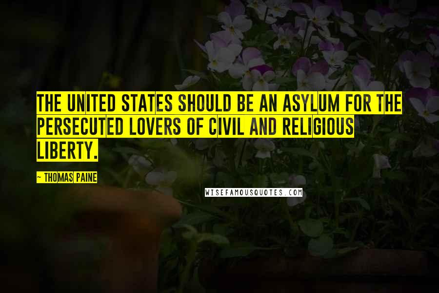 Thomas Paine quotes: The United States should be an asylum for the persecuted lovers of civil and religious liberty.