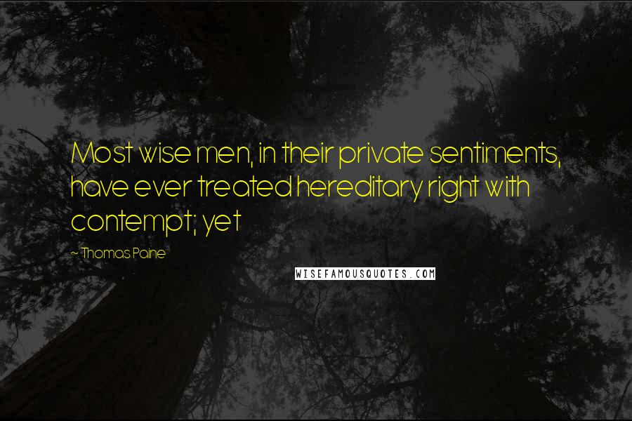 Thomas Paine quotes: Most wise men, in their private sentiments, have ever treated hereditary right with contempt; yet