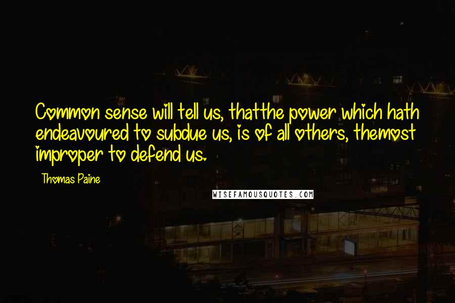 Thomas Paine quotes: Common sense will tell us, thatthe power which hath endeavoured to subdue us, is of all others, themost improper to defend us.