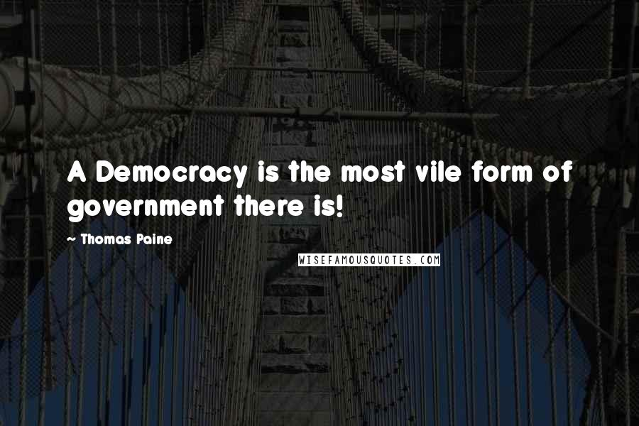 Thomas Paine quotes: A Democracy is the most vile form of government there is!