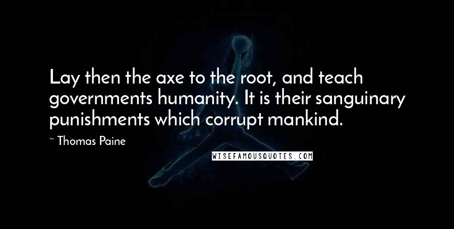 Thomas Paine quotes: Lay then the axe to the root, and teach governments humanity. It is their sanguinary punishments which corrupt mankind.