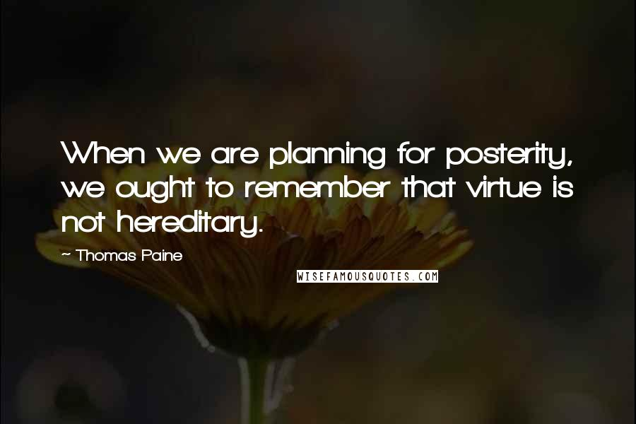 Thomas Paine quotes: When we are planning for posterity, we ought to remember that virtue is not hereditary.