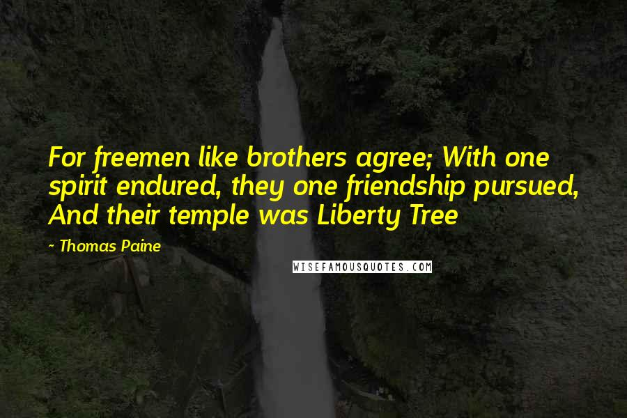Thomas Paine quotes: For freemen like brothers agree; With one spirit endured, they one friendship pursued, And their temple was Liberty Tree