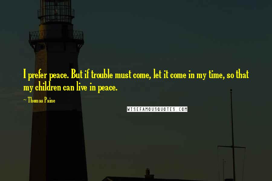 Thomas Paine quotes: I prefer peace. But if trouble must come, let it come in my time, so that my children can live in peace.