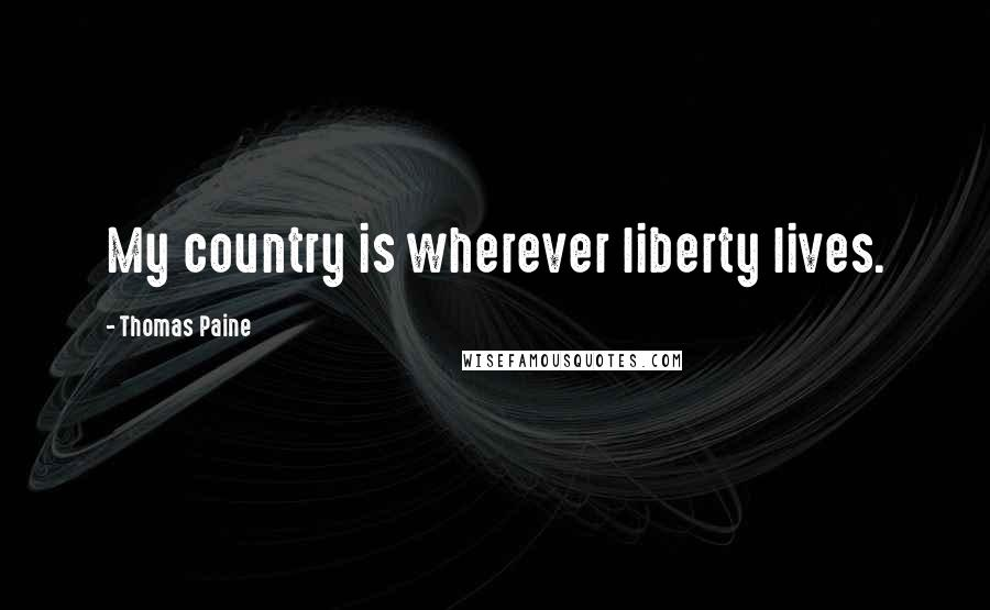 Thomas Paine quotes: My country is wherever liberty lives.