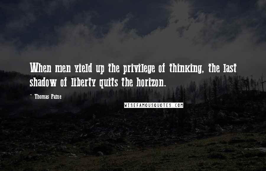 Thomas Paine quotes: When men yield up the privilege of thinking, the last shadow of liberty quits the horizon.