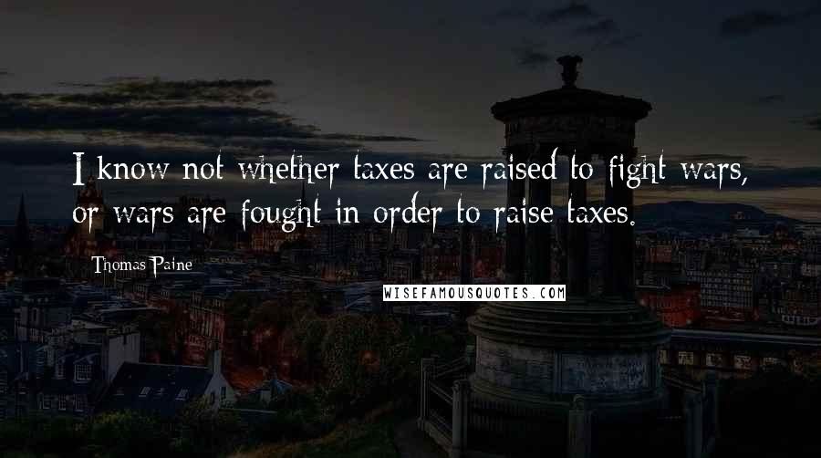 Thomas Paine quotes: I know not whether taxes are raised to fight wars, or wars are fought in order to raise taxes.