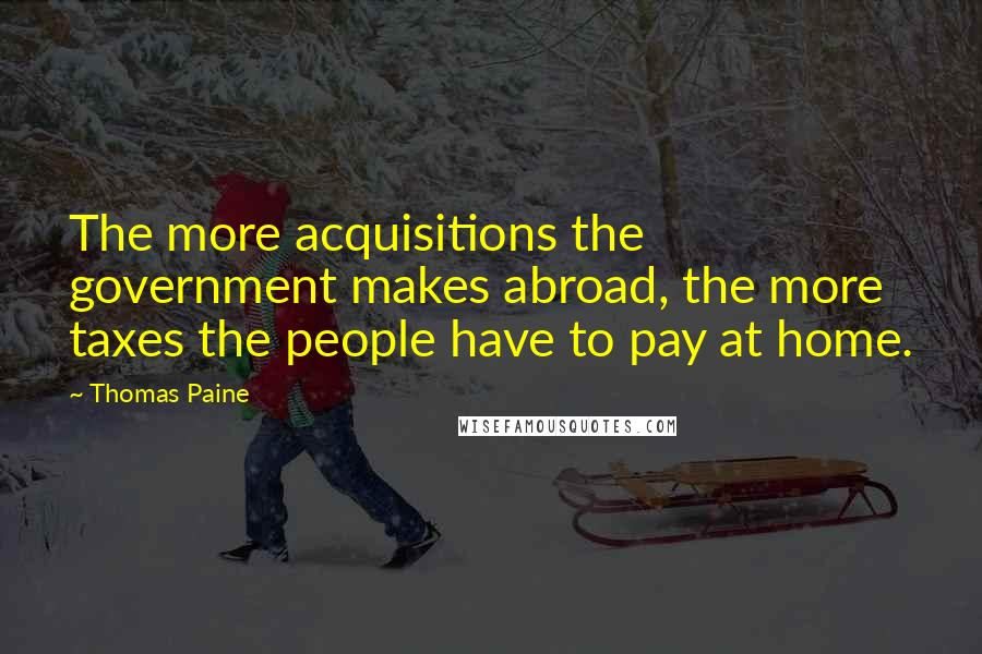 Thomas Paine quotes: The more acquisitions the government makes abroad, the more taxes the people have to pay at home.