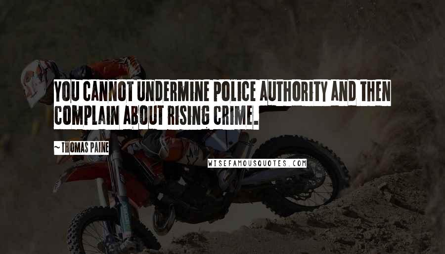 Thomas Paine quotes: You cannot undermine police authority and then complain about rising crime.