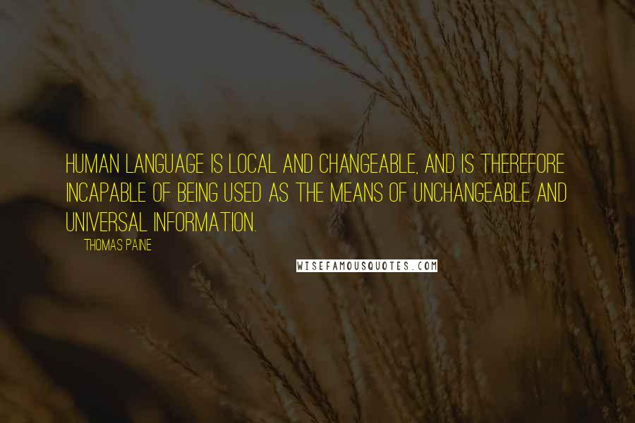 Thomas Paine quotes: Human language is local and changeable, and is therefore incapable of being used as the means of unchangeable and universal information.
