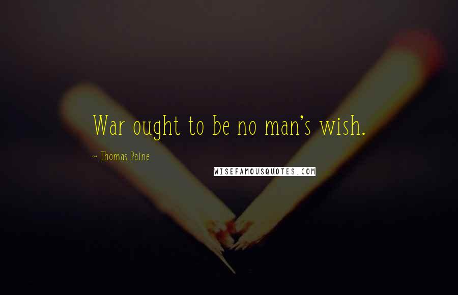 Thomas Paine quotes: War ought to be no man's wish.