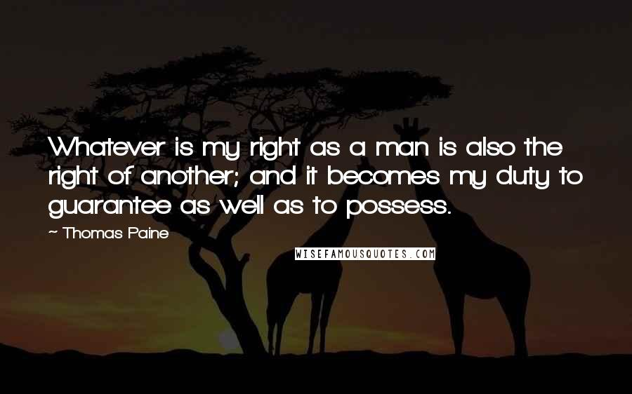 Thomas Paine quotes: Whatever is my right as a man is also the right of another; and it becomes my duty to guarantee as well as to possess.