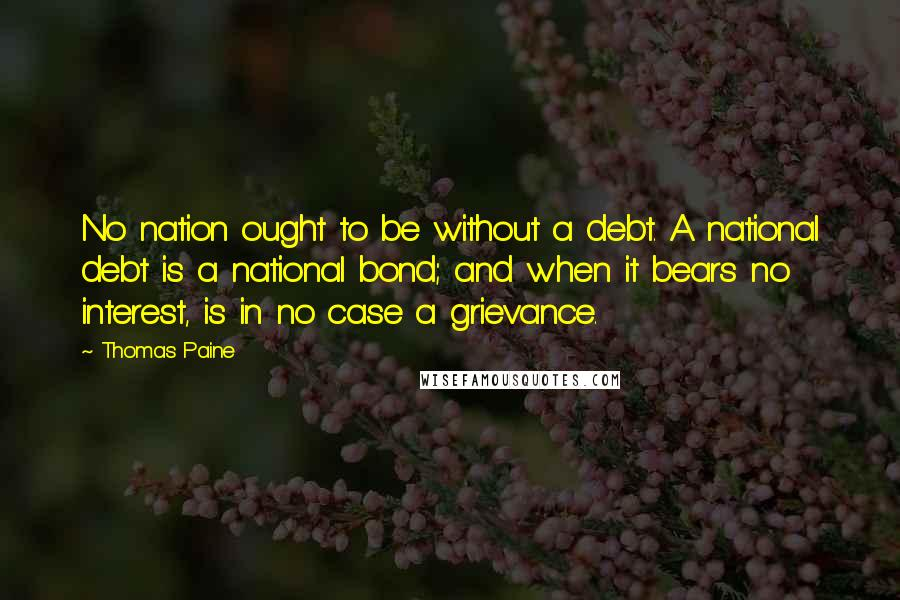 Thomas Paine quotes: No nation ought to be without a debt. A national debt is a national bond; and when it bears no interest, is in no case a grievance.