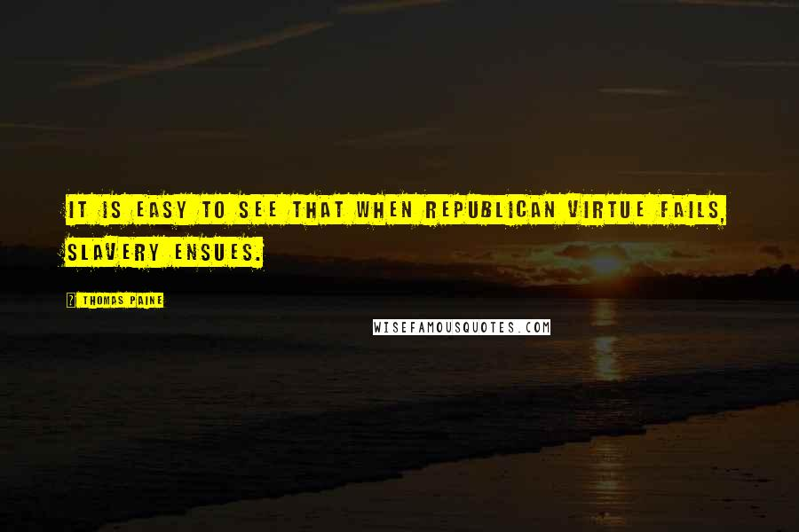 Thomas Paine quotes: It is easy to see that when republican virtue fails, slavery ensues.