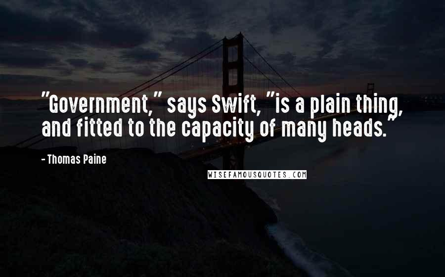 "Thomas Paine quotes: ""Government,"" says Swift, ""is a plain thing, and fitted to the capacity of many heads."""
