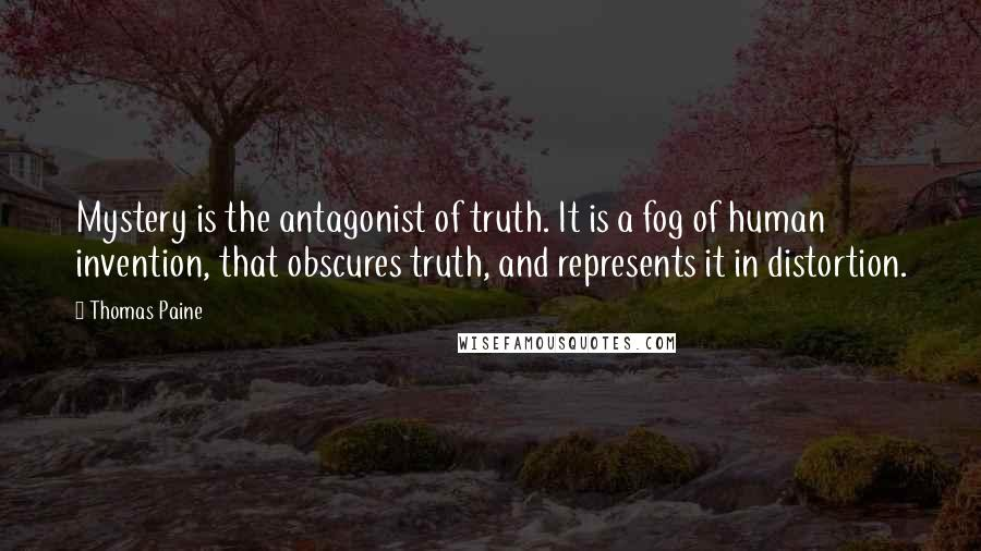 Thomas Paine quotes: Mystery is the antagonist of truth. It is a fog of human invention, that obscures truth, and represents it in distortion.