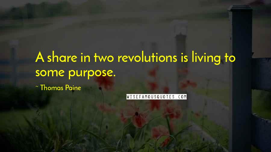 Thomas Paine quotes: A share in two revolutions is living to some purpose.