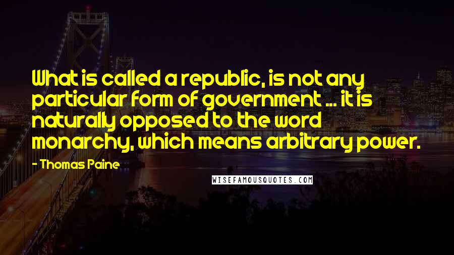 Thomas Paine quotes: What is called a republic, is not any particular form of government ... it is naturally opposed to the word monarchy, which means arbitrary power.