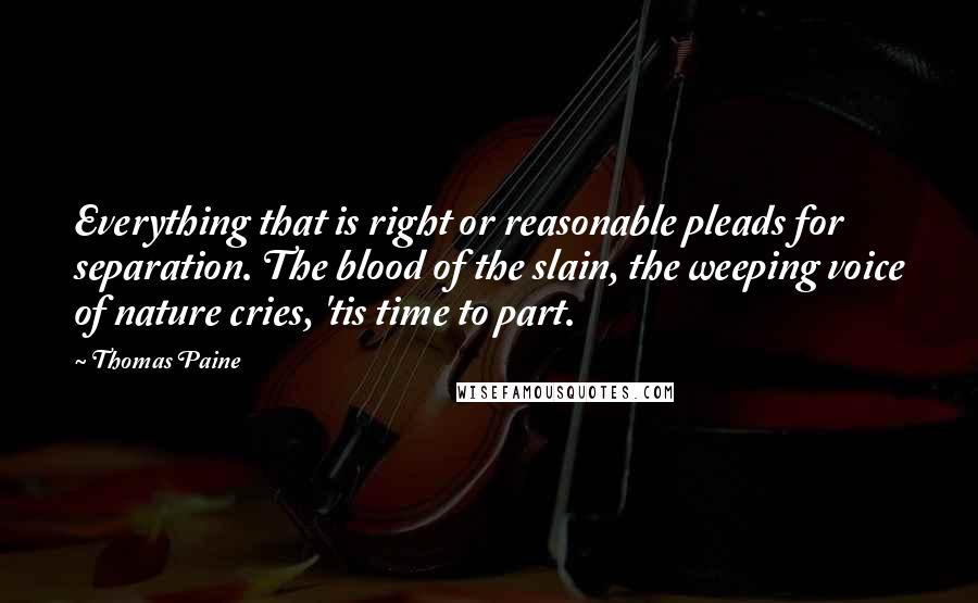 Thomas Paine quotes: Everything that is right or reasonable pleads for separation. The blood of the slain, the weeping voice of nature cries, 'tis time to part.