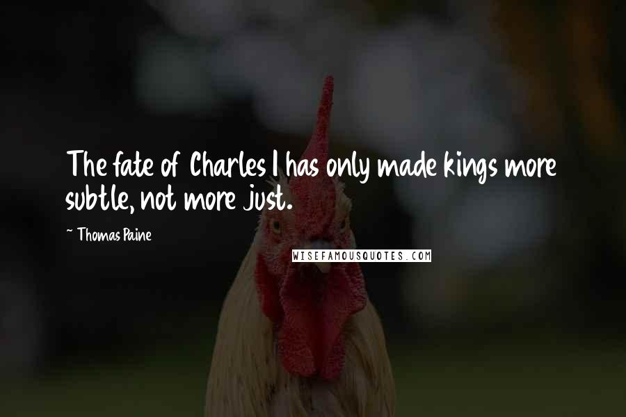 Thomas Paine quotes: The fate of Charles I has only made kings more subtle, not more just.