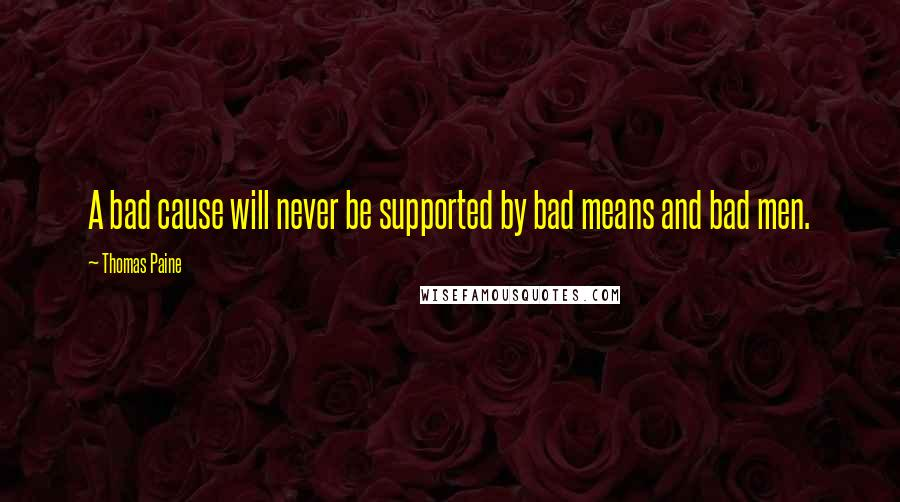 Thomas Paine quotes: A bad cause will never be supported by bad means and bad men.
