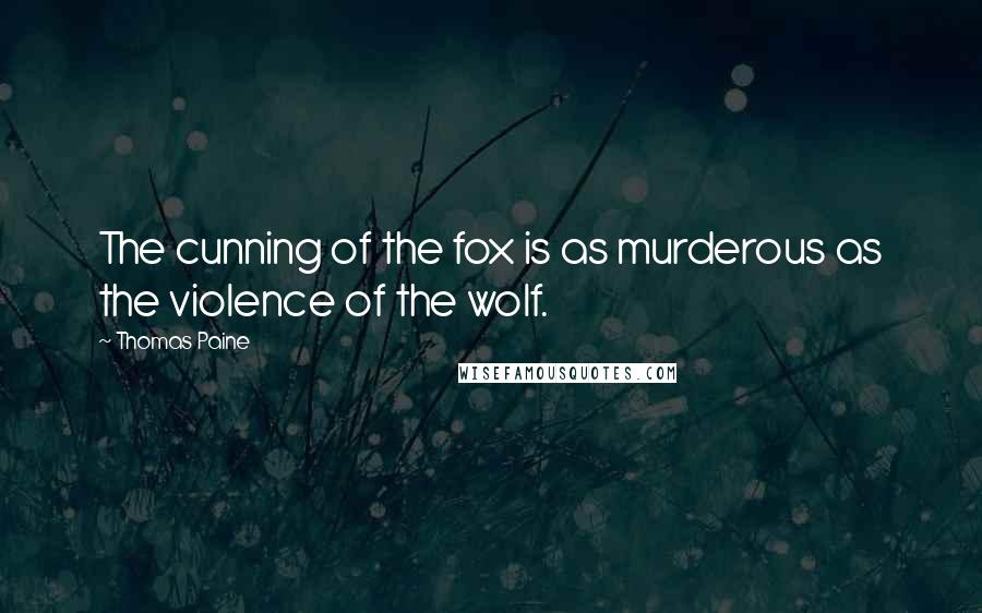 Thomas Paine quotes: The cunning of the fox is as murderous as the violence of the wolf.