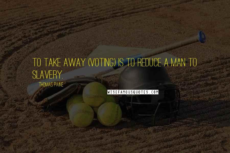 Thomas Paine quotes: To take away (voting) is to reduce a man to slavery.