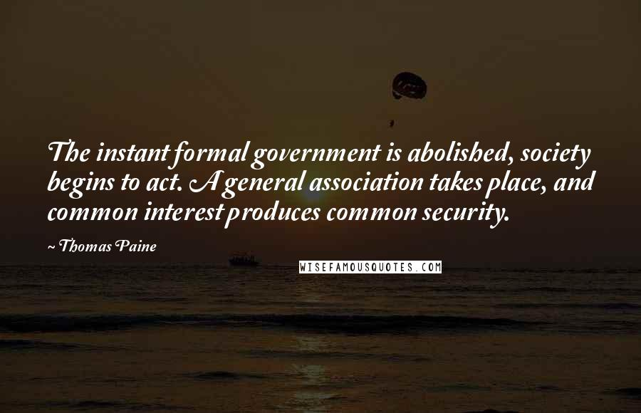 Thomas Paine quotes: The instant formal government is abolished, society begins to act. A general association takes place, and common interest produces common security.