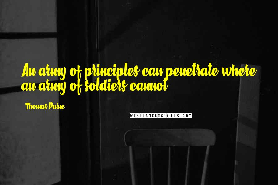 Thomas Paine quotes: An army of principles can penetrate where an army of soldiers cannot.
