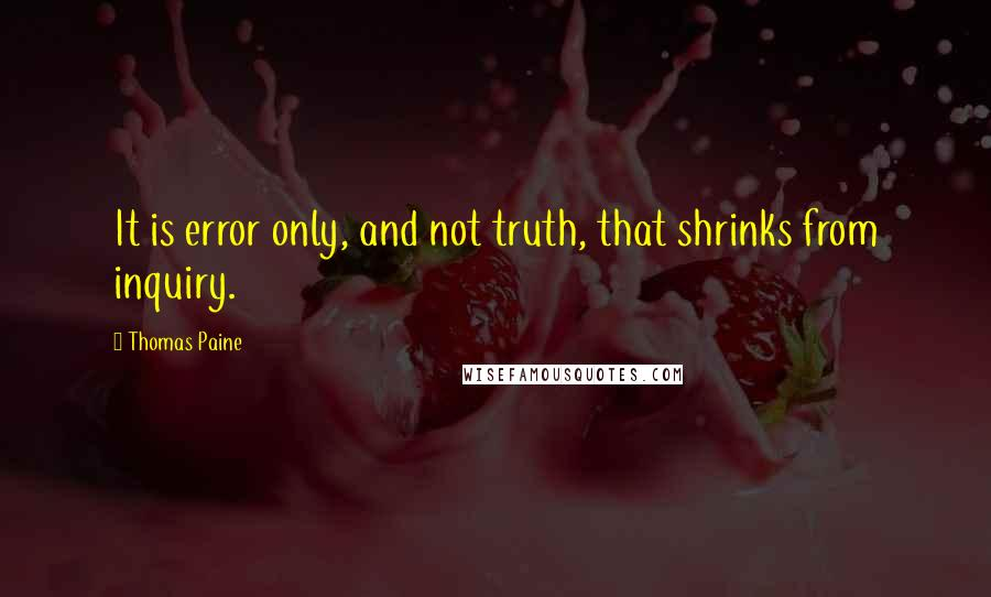 Thomas Paine quotes: It is error only, and not truth, that shrinks from inquiry.