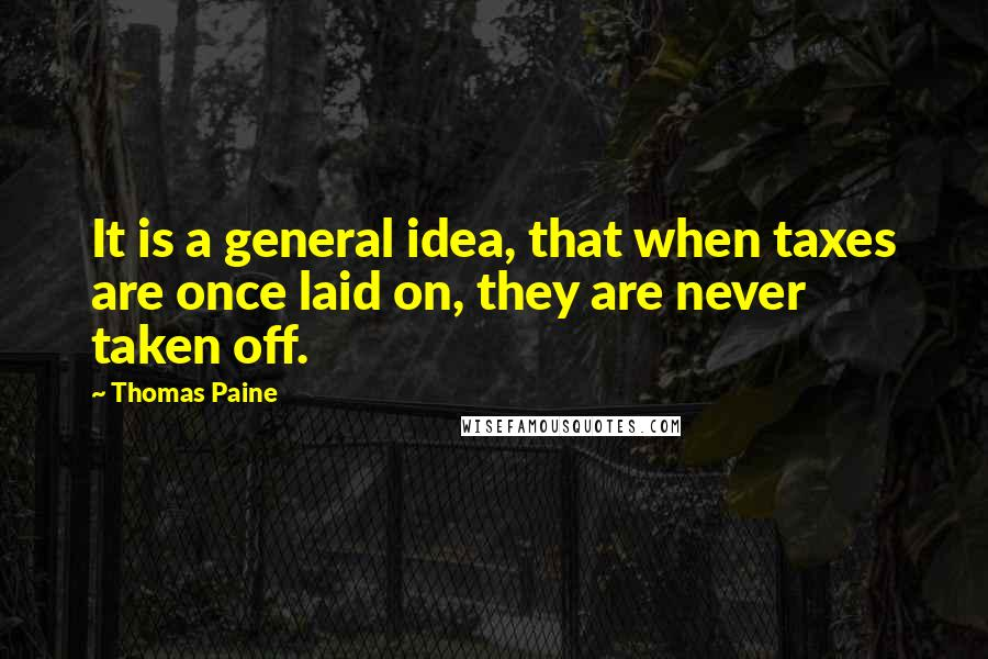 Thomas Paine quotes: It is a general idea, that when taxes are once laid on, they are never taken off.