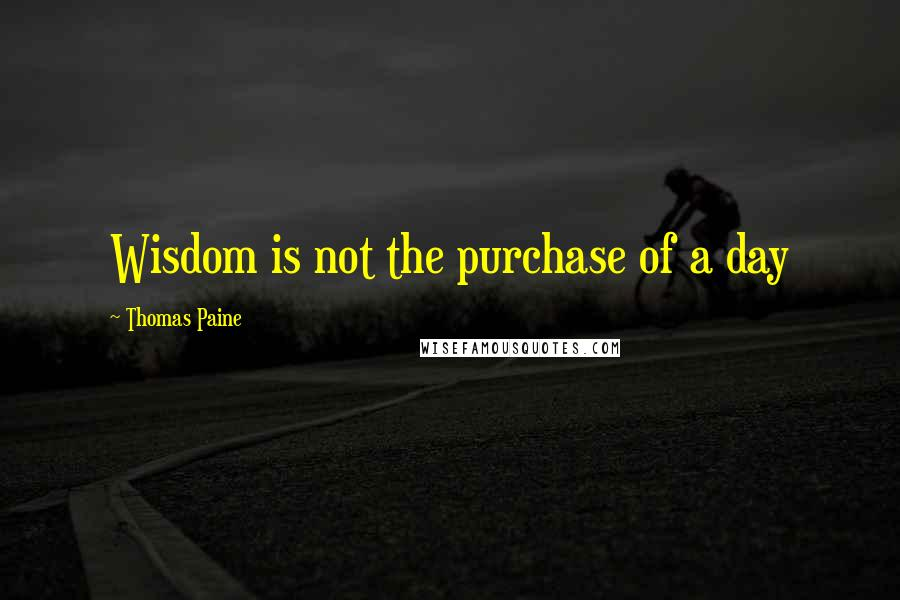 Thomas Paine quotes: Wisdom is not the purchase of a day