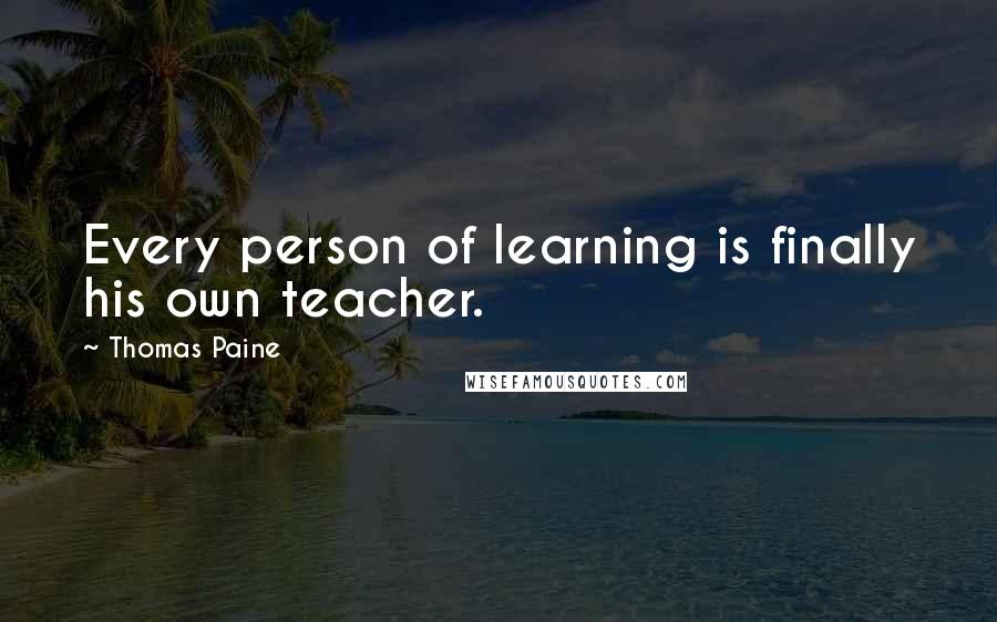 Thomas Paine quotes: Every person of learning is finally his own teacher.