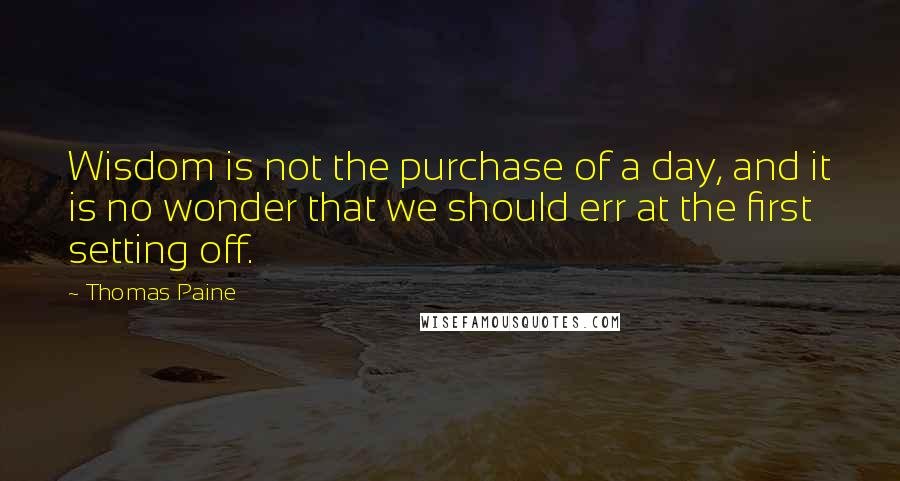 Thomas Paine quotes: Wisdom is not the purchase of a day, and it is no wonder that we should err at the first setting off.