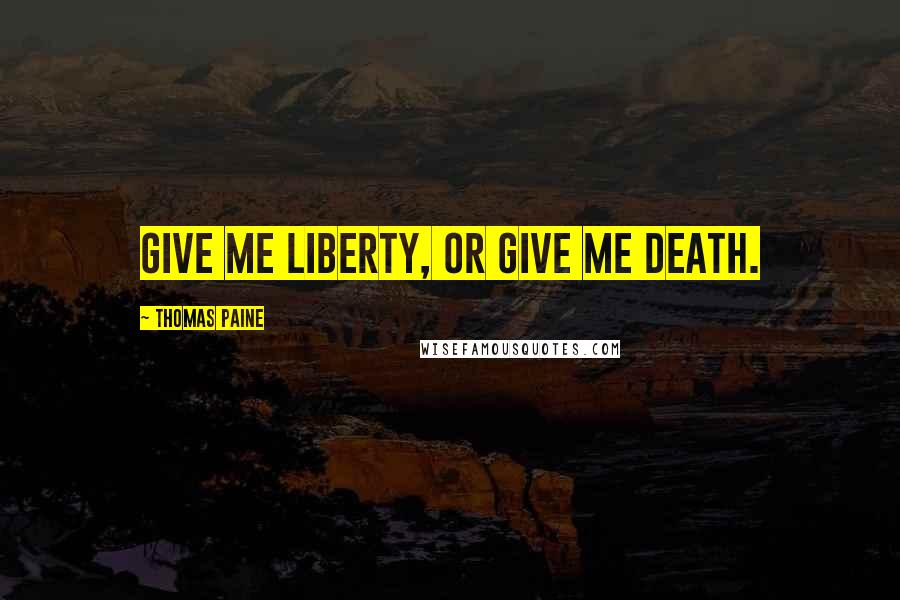Thomas Paine quotes: Give me liberty, or give me death.