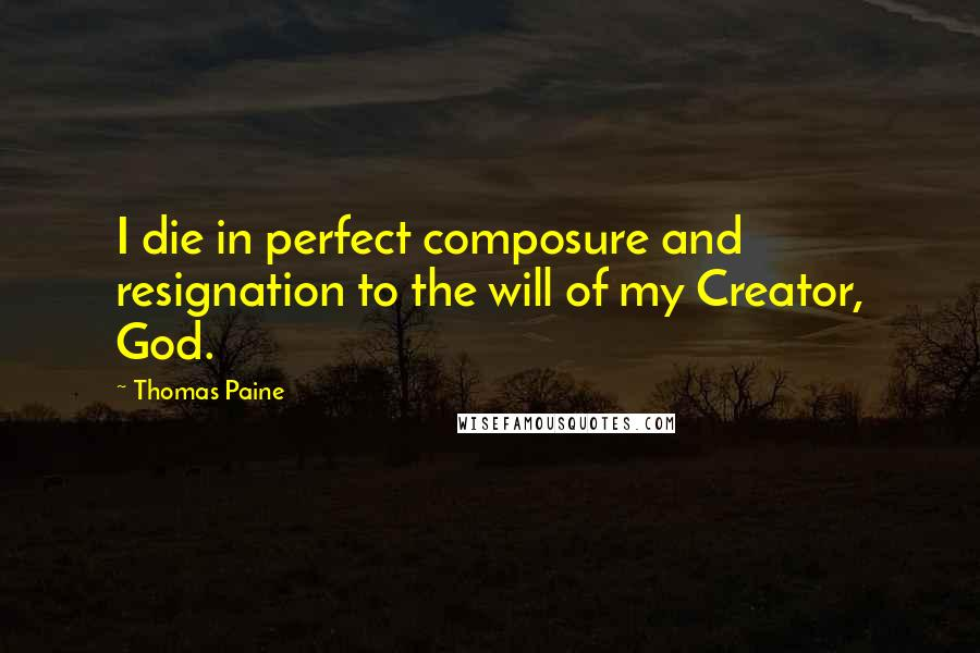 Thomas Paine quotes: I die in perfect composure and resignation to the will of my Creator, God.