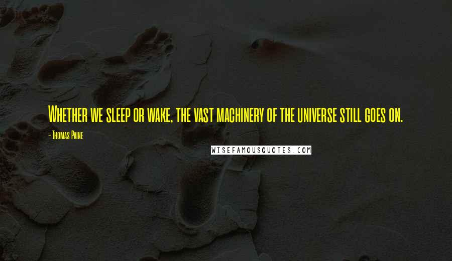 Thomas Paine quotes: Whether we sleep or wake, the vast machinery of the universe still goes on.