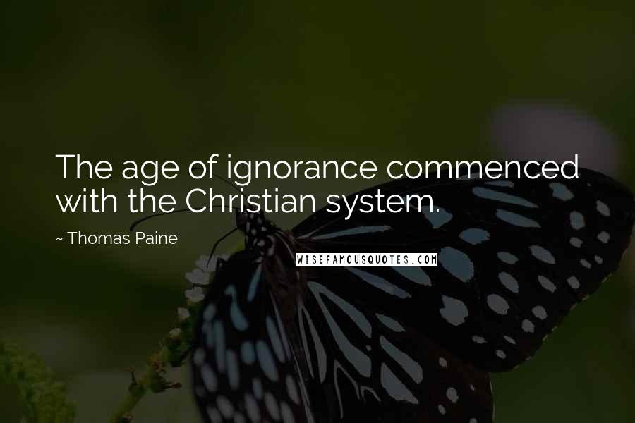 Thomas Paine quotes: The age of ignorance commenced with the Christian system.