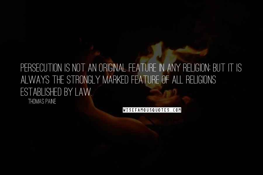 Thomas Paine quotes: Persecution is not an original feature in any religion; but it is always the strongly marked feature of all religions established by law.