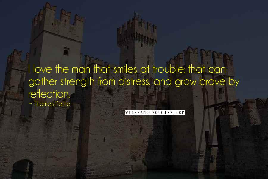 Thomas Paine quotes: I love the man that smiles at trouble: that can gather strength from distress, and grow brave by reflection.