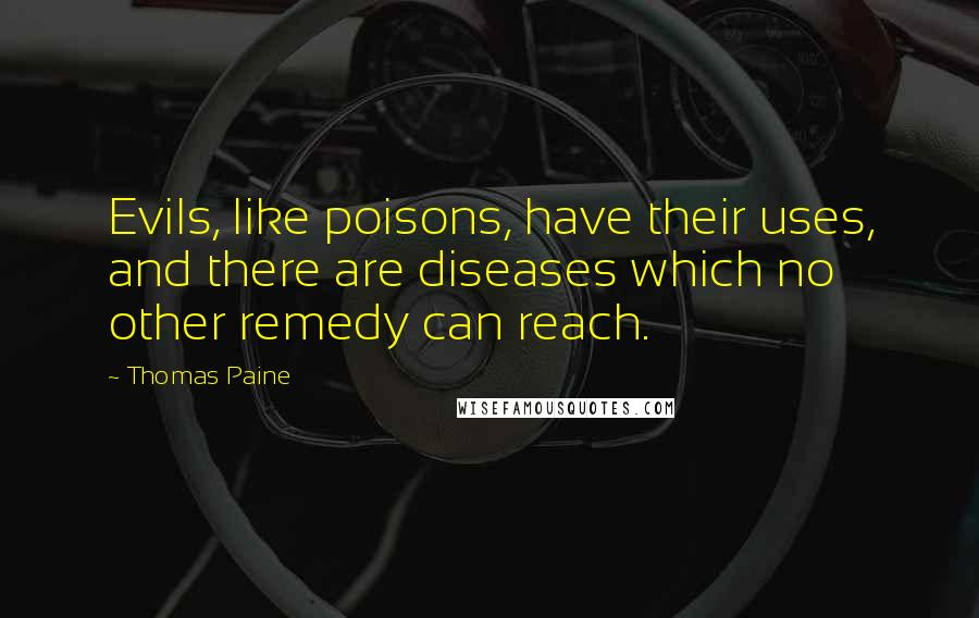 Thomas Paine quotes: Evils, like poisons, have their uses, and there are diseases which no other remedy can reach.