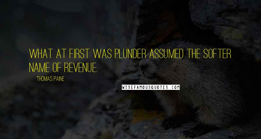 Thomas Paine quotes: What at first was plunder assumed the softer name of revenue.