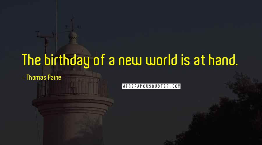 Thomas Paine quotes: The birthday of a new world is at hand.