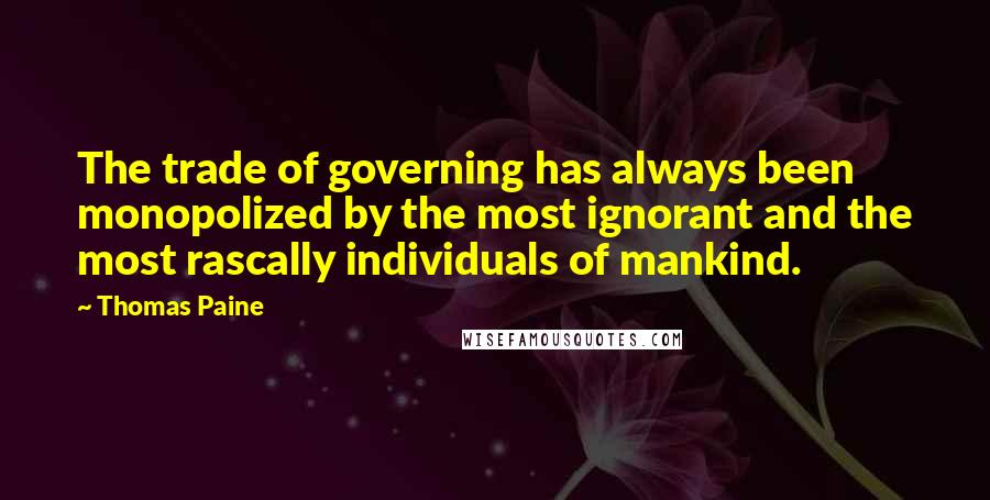Thomas Paine quotes: The trade of governing has always been monopolized by the most ignorant and the most rascally individuals of mankind.