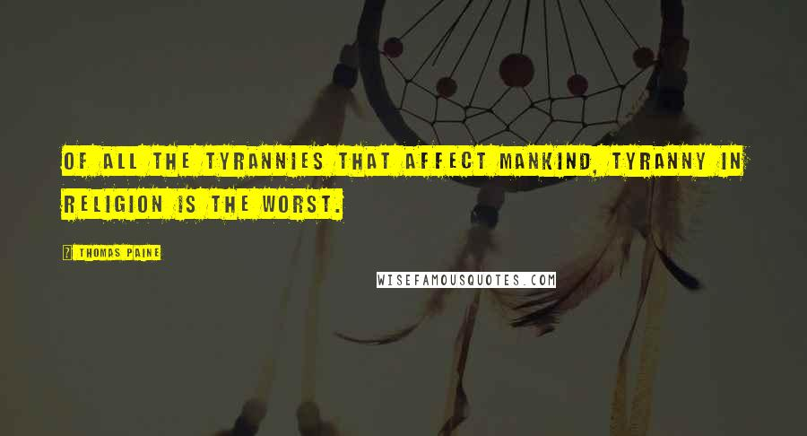 Thomas Paine quotes: Of all the tyrannies that affect mankind, tyranny in religion is the worst.